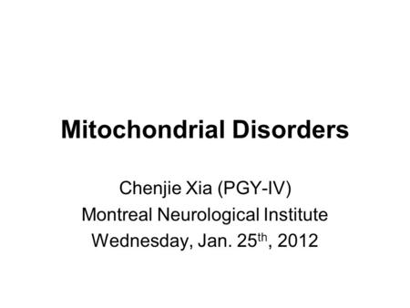 Mitochondrial Disorders Chenjie Xia (PGY-IV) Montreal Neurological Institute Wednesday, Jan. 25 th, 2012.