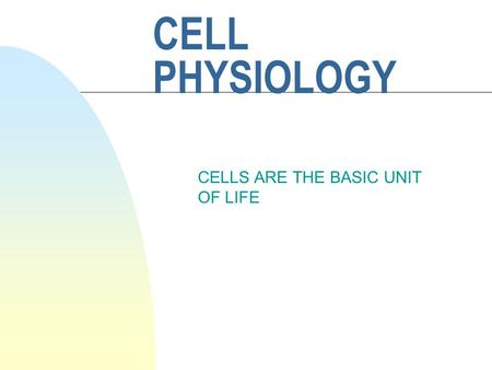 CELL PHYSIOLOGY CELLS ARE THE BASIC UNIT OF LIFE.