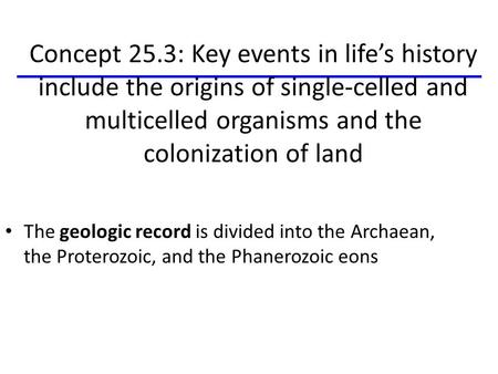 Concept 25.3: Key events in life's history include the origins of single-celled and multicelled organisms and the colonization of land The geologic record.