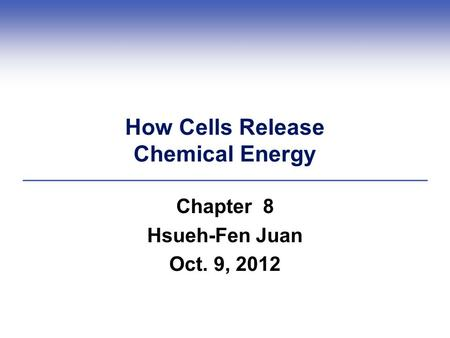 How Cells Release Chemical Energy Chapter 8 Hsueh-Fen Juan Oct. 9, 2012.