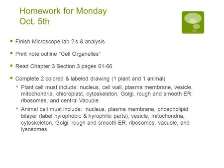 "Homework for Monday Oct. 5th  Finish Microscope lab ?'s & analysis  Print note outline ""Cell Organelles""  Read Chapter 3 Section 3 pages 61-66  Complete."