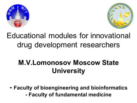 Educational modules for innovational drug development researchers M.V.Lomonosov Moscow State University - Faculty of bioengineering and bioinformatics.