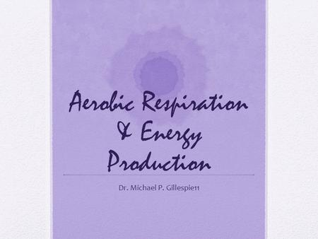 Aerobic Respiration & Energy Production Dr. Michael P. Gillespie11.