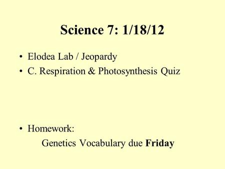 Science 7: 1/18/12 Elodea Lab / Jeopardy C. Respiration & Photosynthesis Quiz Homework: Genetics Vocabulary due Friday.
