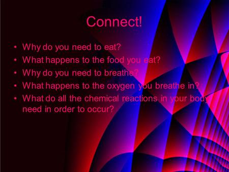 Connect! Why do you need to eat? What happens to the food you eat? Why do you need to breathe? What happens to the oxygen you breathe in? What do all the.