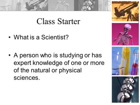Class Starter What is a Scientist? A person who is studying or has expert knowledge of one or more of the natural or physical sciences.