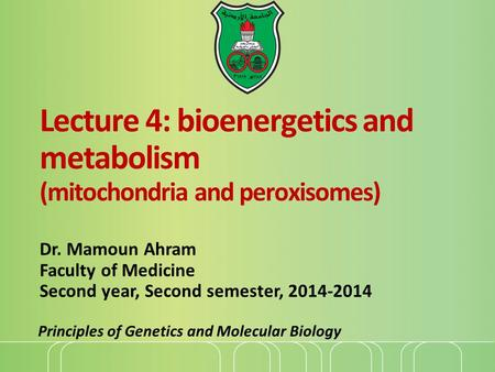 Lecture 4: bioenergetics and metabolism (mitochondria and peroxisomes) Dr. Mamoun Ahram Faculty of Medicine Second year, Second semester, 2014-2014 Principles.