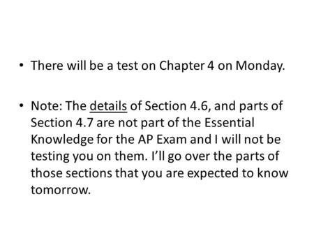 There will be a test on Chapter 4 on Monday. Note: The details of Section 4.6, and parts of Section 4.7 are not part of the Essential Knowledge for the.