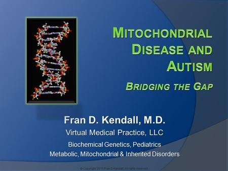 Fran D. Kendall, M.D. Virtual Medical Practice, LLC Biochemical Genetics, Pediatrics Metabolic, Mitochondrial & Inherited Disorders © Copyright 2011 Fran.