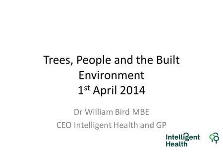 Trees, People and the Built Environment 1 st April 2014 Dr William Bird MBE CEO Intelligent Health and GP.