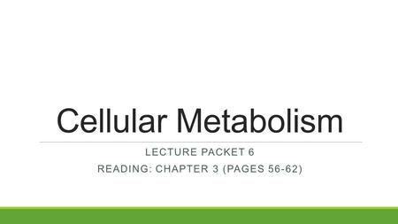 Cellular Metabolism LECTURE PACKET 6 READING: CHAPTER 3 (PAGES 56-62)