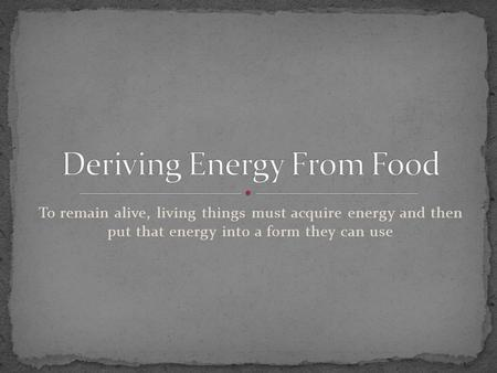 To remain alive, living things must acquire energy and then put that energy into a form they can use.