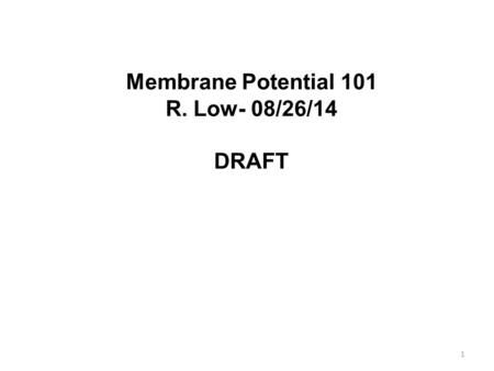 1 Membrane Potential 101 R. Low- 08/26/14 DRAFT. 2 Outline  Membrane Structure in Review.  Ion Channels.  Na + / K + ATPase and Intracellular / Extracellular.
