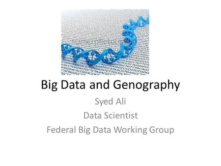 Big Data and Genography Syed Ali Data Scientist Federal Big Data Working Group.