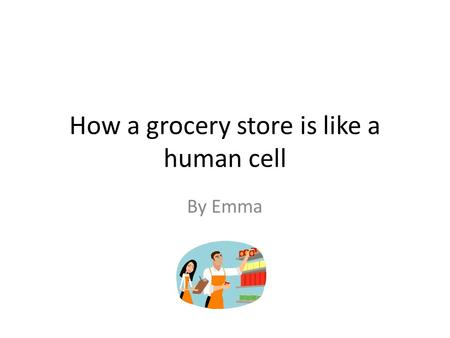 How a grocery store is like a human cell By Emma.