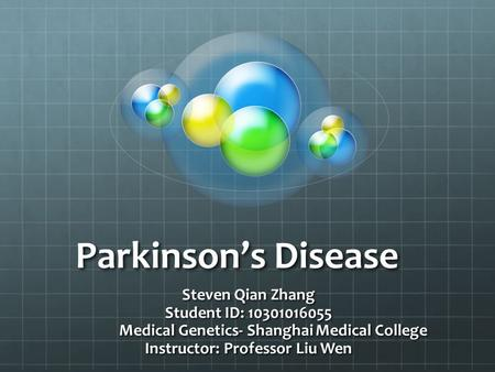 Parkinson's Disease Steven Qian Zhang Student ID: 10301016055 Medical Genetics- Shanghai Medical College Instructor: Professor Liu Wen.