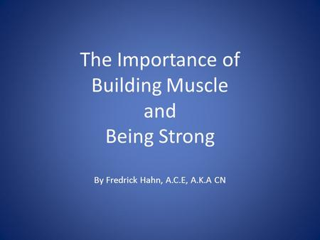 The Importance of Building Muscle and Being Strong By Fredrick Hahn, A.C.E, A.K.A CN.