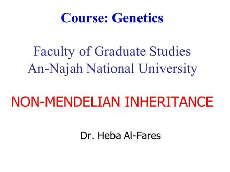 Course: Genetics Faculty of Graduate Studies An-Najah National University NON-MENDELIAN INHERITANCE Dr. Heba Al-Fares.