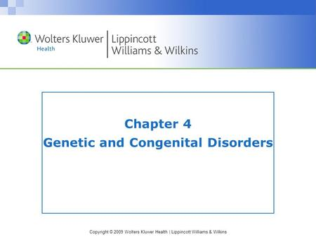 Copyright © 2009 Wolters Kluwer Health | Lippincott Williams & Wilkins Chapter 4 Genetic and Congenital Disorders.