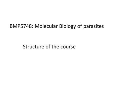 BMP5748: Molecular Biology of parasites Structure of the course.