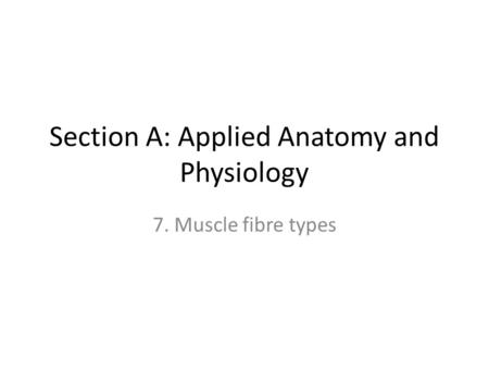 Section A: Applied Anatomy and Physiology 7. Muscle fibre types.