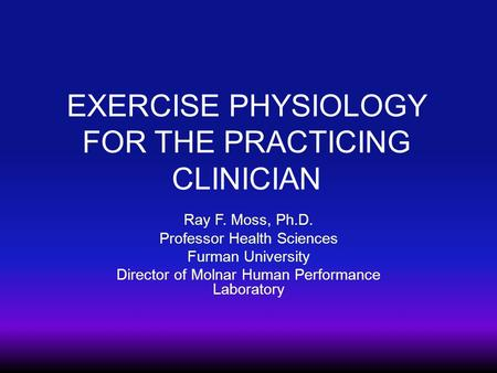 EXERCISE PHYSIOLOGY FOR THE PRACTICING CLINICIAN Ray F. Moss, Ph.D. Professor Health Sciences Furman University Director of Molnar Human Performance Laboratory.