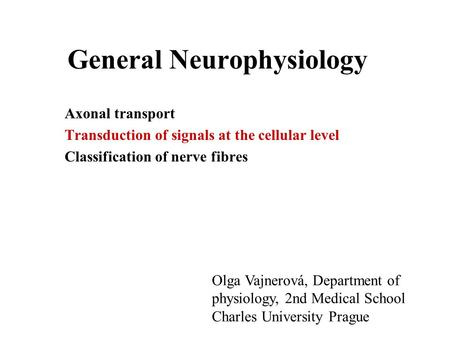 General Neurophysiology Axonal transport Transduction of signals at the cellular level Classification of nerve fibres Olga Vajnerová, Department of physiology,