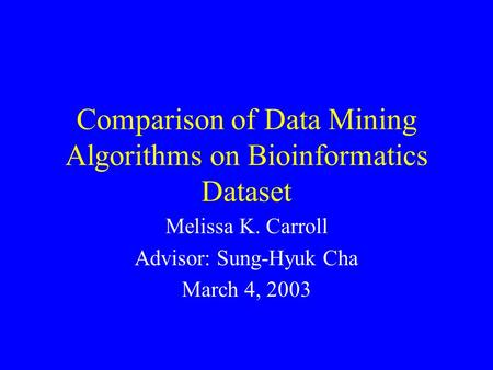 Comparison of Data Mining Algorithms on Bioinformatics Dataset Melissa K. Carroll Advisor: Sung-Hyuk Cha March 4, 2003.