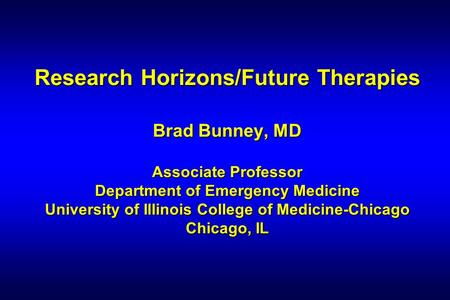 Research Horizons/Future Therapies Brad Bunney, MD Associate Professor Department of Emergency Medicine University of Illinois College of Medicine-Chicago.