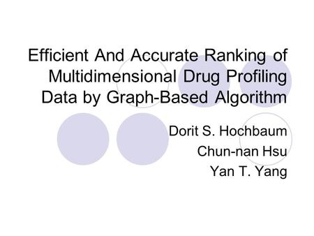 Efficient And Accurate Ranking of Multidimensional Drug Profiling Data by Graph-Based Algorithm Dorit S. Hochbaum Chun-nan Hsu Yan T. Yang.