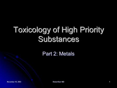 November 18, 2003Robert Burr MD1 Toxicology of High Priority Substances Part 2: Metals.