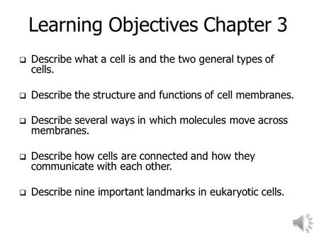 Learning Objectives Chapter 3  Describe what a cell is and the two general types of cells.  Describe the structure and functions of cell membranes.