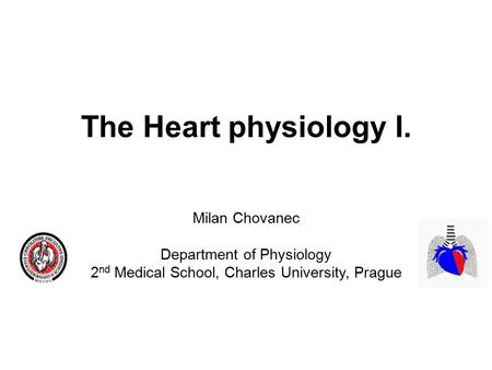 The Heart physiology I. Milan Chovanec Department of Physiology 2 nd Medical School, Charles University, Prague.