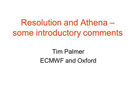 Resolution and Athena – some introductory comments Tim Palmer ECMWF and Oxford.