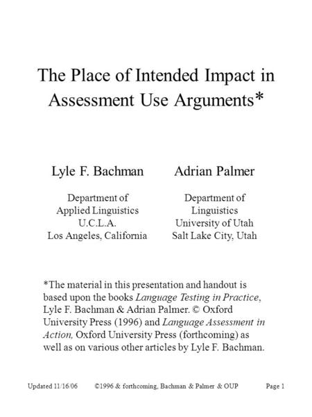 Updated 11/16/06©1996 & forthcoming, Bachman & Palmer & OUPPage 1 The Place of Intended Impact in Assessment Use Arguments * Lyle F. Bachman Department.