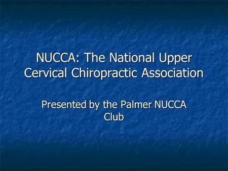 NUCCA: The National Upper Cervical Chiropractic Association Presented by the Palmer NUCCA Club.