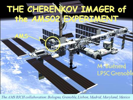 Nov 30-Dec 5, 2004RICH2004 Int. Workshop, Playa Del Carmen, MexicoM. Buénerd 1 THE CHERENKOV IMAGER of the AMS02 EXPERIMENT The AMS RICH collaboration: