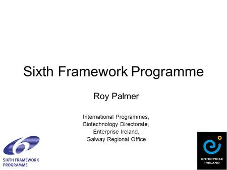 Sixth Framework Programme Roy Palmer International Programmes, Biotechnology Directorate, Enterprise Ireland, Galway Regional Office.