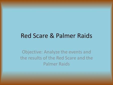 Red Scare & Palmer Raids Objective: Analyze the events and the results of the Red Scare and the Palmer Raids.