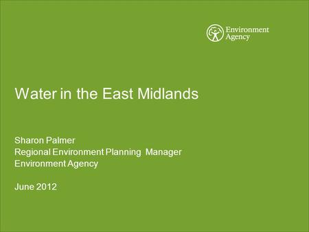 Water in the East Midlands Sharon Palmer Regional Environment Planning Manager Environment Agency June 2012.