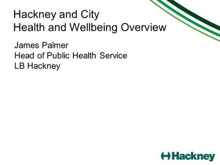 Hackney and City Health and Wellbeing Overview James Palmer Head of Public Health Service LB Hackney.