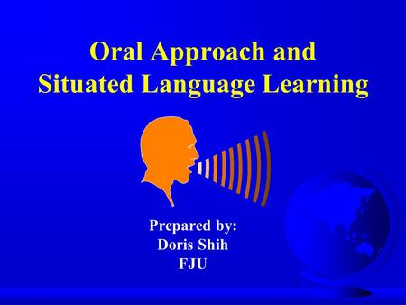 Oral Approach and Situated Language Learning Prepared by: Doris Shih FJU.