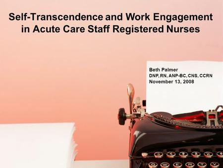 Self-Transcendence and Work Engagement in Acute Care Staff Registered Nurses Beth Palmer DNP, RN, ANP-BC, CNS, CCRN November 13, 2008.