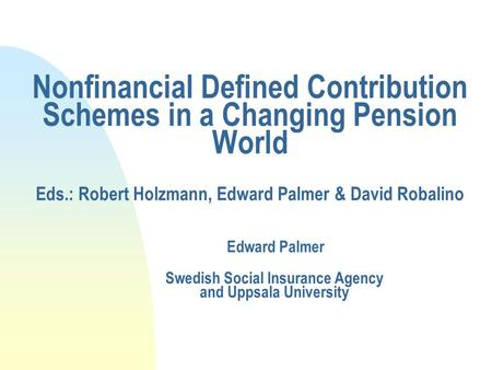 Nonfinancial Defined Contribution Schemes in a Changing Pension World Eds.: Robert Holzmann, Edward Palmer & David Robalino Edward Palmer Swedish Social.