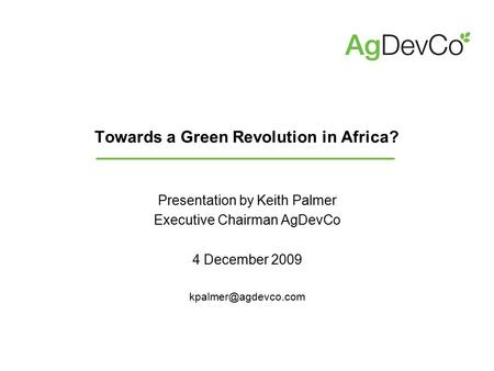 Towards a Green Revolution in Africa? Presentation by Keith Palmer Executive Chairman AgDevCo 4 December 2009