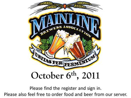 October 6 th, 2011 Please find the register and sign in. Please also feel free to order food and beer from our server.