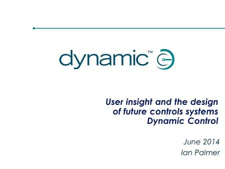 User insight and the design of future controls systems Dynamic Control June 2014 Ian Palmer.