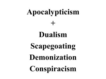 Apocalypticism + Dualism Scapegoating Demonization Conspiracism.