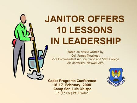 JANITOR OFFERS 10 LESSONS IN LEADERSHIP Based on article written by Col. James Moschgat Vice Commandant Air Command and Staff College Air University, Maxwell.
