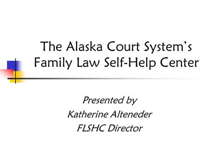 The Alaska Court System's Family Law Self-Help Center Presented by Katherine Alteneder FLSHC Director.